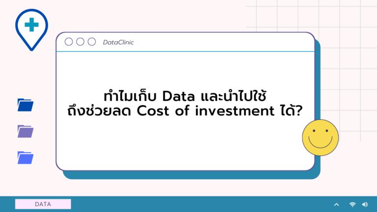 ทำไมเก็บ DAta และนำไปใช้ จึงช่วยลด Cost of Investment